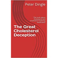 The Great Cholesterol Deception: The truth about cholesterol and cholesterol lowering medication