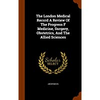 The London Medical Record A Review Of The Progress F Medicine, Surgery, Obstetrics, And The Allied Sciences
