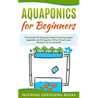 Aquaponics for Beginners: The Essential DIY Aquaponic System to Growing Organic Vegetables and Fish together, All Year Round in your Backyard, for Fun and Profit Inspiring Gardening