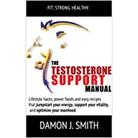 Testosterone: The Testosterone Support Manual: Lifestyle hacks, power foods and easy recipes that jumpstart your energy, support vitality, and optimize your manhood. (Souletics®)