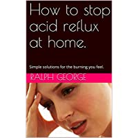 How to stop acid reflux at home.: Simple solutions for the burning you feel.