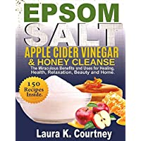 Epsom Salt, Apple Cider Vinegar and Honey Cleanse: The Miraculous Benefits and Uses for Healing, Health, Relaxation, Beauty & Home - 150 Recipes Included