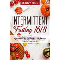 Intermittent Fasting 16/8: The Definitive Beginner's Guide to Losing Weight with Keto Diet and Other Methods. Recommended for Men and Women of all Ages, Even for Those Over 50. Included 60 Recipes