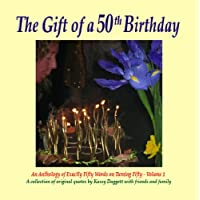 The Gift of a 50th Birthday (An Anthology of Exactly Fifty Words on Turning Fifty Book 1)