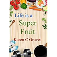 Life is a Super Fruit - How to Use Nutrient Dense Organic Superfruit For Your Libido and Energy, Stronger Bones, Lower Cholesterol and More (Superfoods Series Book 1)