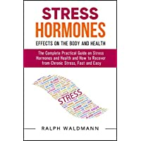 STRESS HORMONES – Effects on the Body and Health: The Complete Practical Guide on Stress Hormones and Health and How to Recover from Chronic Stress, Fast and Easy (Complete List Added)