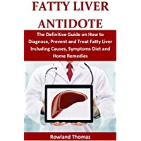 FATTY LIVER ANTIDOTE: The Definitive Guide on How to Diagnose, Prevent and Treat Fatty Liver Including Causes, Symptoms Diet and Home Remedies