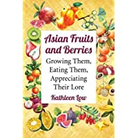 Asian Fruits and Berries: Growing Them, Eating Them, Appreciating Their Lore