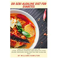 DR SEBI ALKALINE DIET FOR DIABETES: How To Naturally Detox The Liver, Reverse Diabetes And Regulate High Blood Pressure Using Doctor Sebi Alkaline Diet