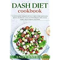 DASH DIET Cookbook:  A Nutrition Guide with Quick and Easy Recipes to Fight Hypertension and Live a Healthy Life. Lower your Blood Pressure While you Lose Weight, Detox & Improve your Health.