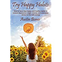 Try Happy Habits: How to have new happy and healthy habits to control depression anger, anxiety and overcome stress to live with energy