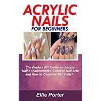 ACRYLIC NAILS FOR BEGINNERS: The Perfect DIY Guide on Acrylic Nail Enhancements, Creative Nail Arts and how to combine nail Polish.