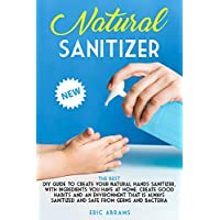 NATURAL SANITIZER: The Best DIY Guide to Create your Natural Hands Sanitizer, with Ingredients you Have at Home. Create Good Habits and an Environment that is Always Sanitized and Safe from Germs