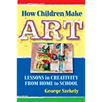 How Children Make Art: Lessons in Creativity from Home to School