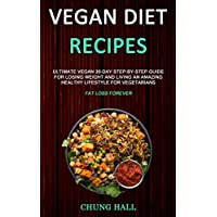 Vegan Diet Recipes: Ultimate Vegan 30-Day Step-By-Step Guide for Losing Weight and Living an Amazing Healthy Lifestyle for Vegetarians (Fat Loss Forever)