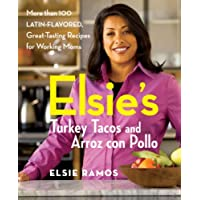 Elsies Turkey Tacos and Arroz con Pollo: More than 100 Latin-Flavored, Great-Tasting Recipes for Working Moms