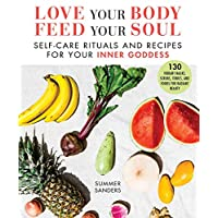Love Your Body Feed Your Soul: Self-Care Rituals and Recipes for Your Inner Goddess