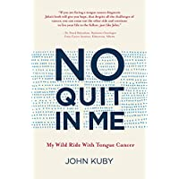 No Quit in Me: My wild ride with tongue cancer (John Kuby's tongue cancer memoir)