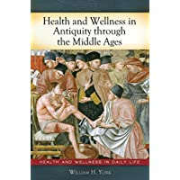 Health and Wellness in Antiquity through the Middle Ages (Health and Wellness in Daily Life)