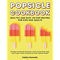 Popsicle Cookbook: Healthy and Easy Ice Pop Recipes for Kids and Adults. The Best Homemade Popsicles, Fruity & Chocolate Pops, and Frozen Treats to Satisfy All Your Summer Needs!