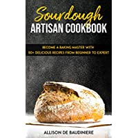 Sourdough Artisan Cookbook: Become a Baking Master with 50+ Delicious Recipes from Beginner to Expert