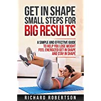 GET IN SHAPE SMALL STEPS FOR BIG RESULTS: A Simple and Effective Guide to Help you Lose Weight, Feel Energized, Get in Shape and Stay in Shape.