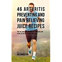 46 Arthritis Preventing and Pain Relieving Juice Recipes: The All-natural remedy to Controlling Your Arthritis Conditions Fast