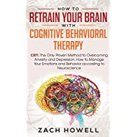 How to Retrain Your Brain with Cognitive Behavioral Therapy: CBT: The Only Proven Method to Overcoming Anxiety and Depression. How to Manage Your Emotions and Behavior, according to Neuroscience