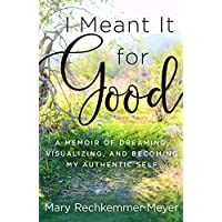 I Meant It for Good: A Memoir of Dreaming, Visualizing, and Becoming My Authentic Self