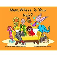 Mum, Where is Your Hair?: A fun rhyming story which reveals a curious child's search for their mother's hair, to help remove children's confusion about hair loss (HairandNowGlobal Book 1)