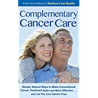 Complementary Cancer Care: Simple, Natural Ways to Make Conventional Cancer Treatment Safer and More Effective…and Let You Live Cancer Free