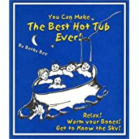 You Can Make the Best Hot Tub Ever: Relax! Warm Your Bones! Get to Know the Sky