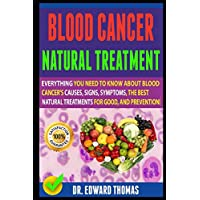 Blood Cancer Natural Treatment: Everything You Need To Know About Blood Cancer's Causes, Signs, Symptoms, The Best Natural Treatments For Good, And Prevention!