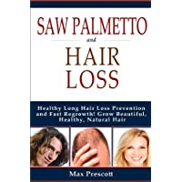Saw Palmetto Hair Loss: Healthy Long Hair Loss Prevention and Fast Regrowth! Grow Beautiful, Healthy, Natural Hair