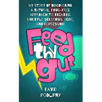 Feed Thy Gut: My Story of Discovering a Natural, Drug-free Approach to Treating Multiple Sclerosis, Acne, and Depression