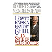 How to Raise a Healthy Child in Spite of Your Doctor: One of America's Leading Pediatricians Puts Parents Back in Control of Their Children's Health