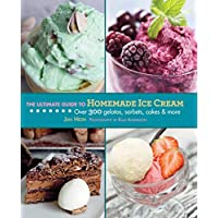 The Ultimate Guide to Homemade Ice Cream: Over 300 Gelatos, Sorbets, Cakes & More (Ultimate Guides)