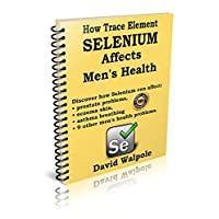 How trace element selenium affects men's health: Discover how selenium can affect: prostate problems, eczema problems, asthma breathing, and 9 other health problems