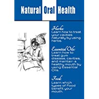 Natural Oral Care: Learn How to Treat cavities, Whiten your Teeth, and Maintain Your Teeth health by using Essential Oils, Herbs, and Other Natural Substances