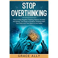 Stop Overthinking: How to Stop Negative Thinking, Reduce Anxiety and Stress. The Power of Positive Thinking Helps Your Body and Your Brain to Live Happy