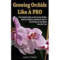 Growing Orchids Like A Pro: The Complete Guide on How to Grow Orchids Indoors & Outdoors, and How to Care for Your Orchids so They Bloom Year after Year