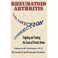 Rheumatoid Arthritis the Infection Connection: Targeting and Treating the Cause of Chronic Ilness