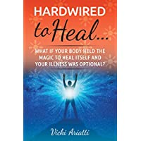Hardwired to Heal: What if your body held the magic to heal itself and your illness was optional?