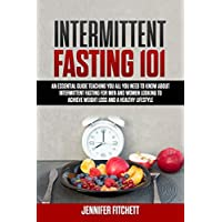 Intermittent Fasting 101: An Essential Guide Teaching You All You Need to Know About Intermittent Fasting for Men and Women Looking to Achieve Weight Loss and a Healthy Lifestyle