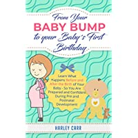 From Your Baby Bump To Your Baby´s First Birthday: Learn What Happens Before and After the Birth of Your Baby - So You Are Prepared and Confident During Pre and Postnatal Development