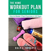 The Home Workout Plan for Seniors: How to Master Chair Exercises in 30 Days (Fitness Short Reads Book 6)