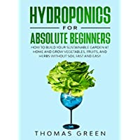 Hydroponics for Absolute Beginners: How to Build your Sustainable Garden at Home and Grow Vegetables, Fruits, and Herbs Without Soil Fast and Easy (DIY Hydroponics Book 5)
