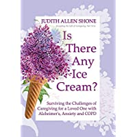 Is There Any Ice Cream?: Surviving the Challenges of Caregiving for a Loved One with Alzheimer's, Anxiety, and COPD (Accepting the Gift of Caregiving)