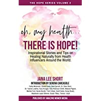 Oh, My Health... There is Hope!: Inspirational Stories and Tips on Healing Naturally from Health Influencers Around the World. (The Hope Book Series 2)