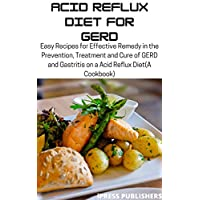 Acid Reflux Diet FOR GERD: Easy Recipes for Effective Remedy in the Prevention, Treatment and Cure of GERD and Gastritis on a Acid Reflux Diet(A Cookbook)